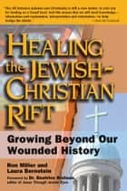 Healing the Jewish-Christian Rift - Growing Beyond Our Wounded History ebook by Ron Miller, Laura Bernstein, Dr. Beatrice Bruteau