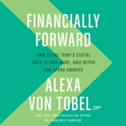 Financially Forward - How to Use Today's Digital Tools to Earn More, Save Better, and Spend Smarter audiobook by Alexa von Tobel