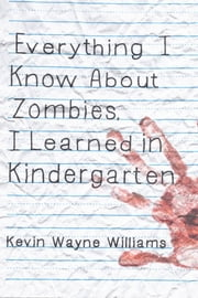 Everything I Know About Zombies, I Learned in Kindergarten ebook by Kevin Wayne Williams