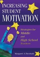Increasing Student Motivation - Strategies for Middle and High School Teachers ebook by Margaret A. Theobald