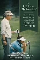 "I Call Him ""Mr. President"" - Stories of Golf, Fishing, and Life with My Friend George H. W. Bush ebook by Ken Raynor, Michael Patrick Shiels, Barbara Bush"