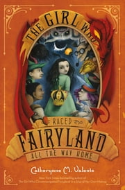 The Girl Who Raced Fairyland All the Way Home ebook by Catherynne M. Valente,Ana Juan