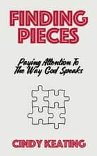 Finding Pieces - Paying Attention To The Way God Speaks ebook by Cindy Keating