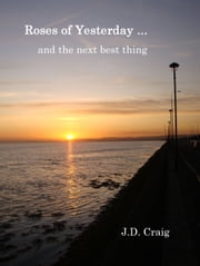 Roses of Yesterday … and the next best thing ebook by J.D. Craig