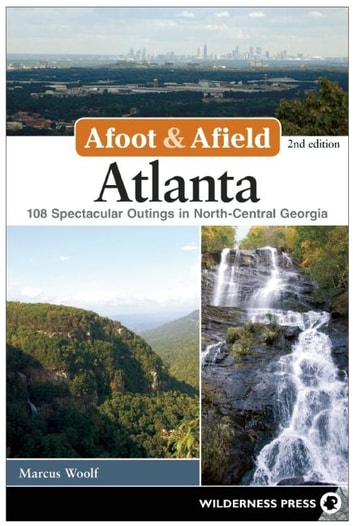 Afoot and Afield: Atlanta - 108 Spectacular Outings in North-Central Georgia ebook by MARCUS WOOLF