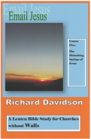 Email Jesus: Course 5: The Disturbing Sayings of Jesus ebook by Richard Davidson