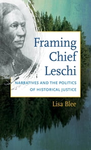 Framing Chief Leschi - Narratives and the Politics of Historical Justice ebook by Lisa Blee