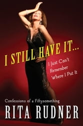 I Still Have It . . . I Just Can't Remember Where I Put It - Confessions of a Fiftysomething ebook by Rita Rudner