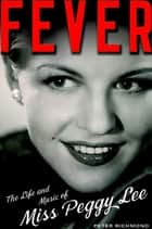 Fever - The Life and Music of Miss Peggy Lee ebook by Peter Richmond