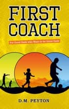 First Coach: For Good Dads Who Want to be Great Dads ebook by D. M. Peyton