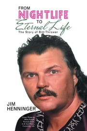 From Nightlife to Eternal Life - The Story of Bitt Thrower ebook by Jim Henninger, Mike Powell