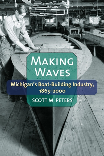 Making Waves - Michigan's Boat-Building Industry, 1865-2000 ebook by Scott M Peters