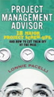 The Project Management Advisor - 18 Major Project Screw-Ups, and How to Cut Them off at the Pass ebook by Lonnie Pacelli