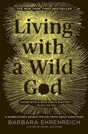 Living with a Wild God - A Nonbeliever's Search for the Truth about Everything ebook by Barbara Ehrenreich