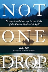 Not One Drop - Betrayal and Courage in the Wake of the Exxon Valdez Oil Spill ebook by Riki Ott