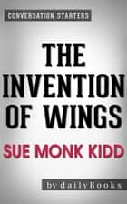 The Invention of Wings: by Sue Monk Kidd | Conversation Starters eBook by dailyBooks
