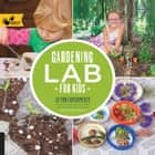Gardening Lab for Kids - 52 Fun Experiments to Learn, Grow, Harvest, Make, Play, and Enjoy Your Garden ebook by Renata Fossen Brown