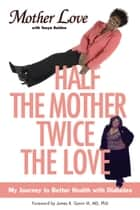 Half the Mother, Twice the Love ebook by Mother Love,Tonya Bolden