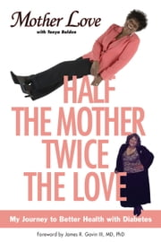 Half the Mother, Twice the Love - My Journey to Better Health with Diabetes ebook by Mother Love,Tonya Bolden