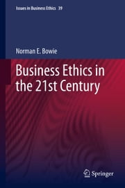 Business Ethics in the 21st Century ebook by Norman E. Bowie