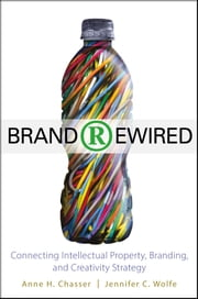 Brand Rewired - Connecting Branding, Creativity, and Intellectual Property Strategy ebook by Anne H. Chasser,Jennifer C. Wolfe