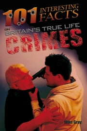 101 Interesting Facts on Britain's True Life Crimes ebook by Mike Gray