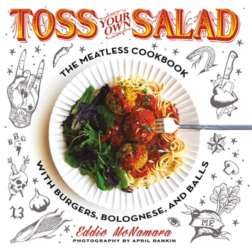 Toss Your Own Salad - The Meatless Cookbook with Burgers, Bolognese, and Balls eBook by Eddie McNamara