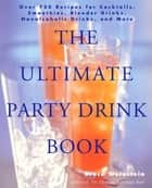 The Ultimate Party Drink Book - Over 750 Recipes for Cocktails, Smoothies, Blender Drinks, Non-Alcoholic Drinks, and More eBook by Bruce Weinstein