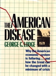 The American Disease - Why the American economic system is faltering . . . and how the trend can be changed with a minimum of crisis ebook by George C. Lodge
