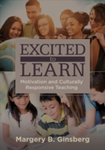 Excited to Learn - Motivation and Culturally Responsive Teaching ebook by Dr. Margery B. Ginsberg