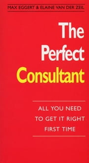 The Perfect Consultant - :All You Need To Get it Right First Time ebook by Eggert , Max And Van Der Zeil , Elaine