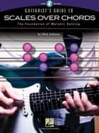 Guitarist's Guide to Scales Over Chords - The Foundation of Melodic Soloing ebook by Chad Johnson