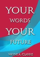 Your Words, Your Future ebook by Wayne A. Clarris