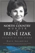 The North Country Murder of Irene Izak - Stained by Her Blood ebook by Dave Shampine, Raymond O. Polett, Paul Ewasko,...
