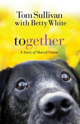 Together - A Story of Shared Vision ebook by Tom Sullivan,Betty White