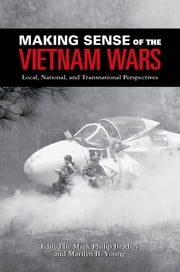 Making Sense of the Vietnam Wars - Local, National, and Transnational Perspectives ebook by Mark Philip Bradley, Marilyn B. Young