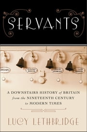 Servants: A Downstairs History of Britain from the Nineteenth Century to Modern Times ebook by Lucy Lethbridge