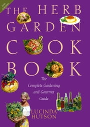 The Herb Garden Cookbook - The Complete Gardening and Gourmet Guide, Second Edition ebook by Lucinda  Hutson,Melody  Brayton,Cooke Photographics
