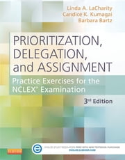 Prioritization, Delegation, and Assignment - Practice Excercises for the NCLEX Exam ebook by Linda A. LaCharity,Candice K. Kumagai,Barbara Bartz
