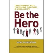 Be the Hero - Three Powerful Ways to Overcome Challenges in Work and Life ebook by Noah Blumenthal