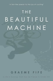The Beautiful Machine - A Life in Cycling, from Tour de France to Cinder Hill ebook by Graeme Fife