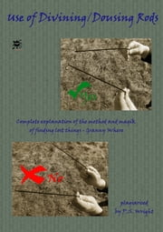 Use of Divining / Dousing Rods: Complete Explanation of the Method and Magik of Find Things ebook by P. S. Wright