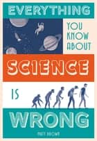 Everything You Know About Science is Wrong ebook by