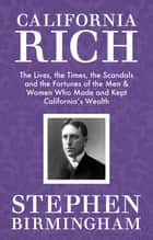 California Rich - The Lives, the Times, the Scandals, and the Fortunes of the Men & Women Who Made & Kept California's Wealth ebook by Stephen Birmingham