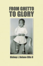 FROM GHETTO TO GLORY ebook by Bishop J. Delano Ellis II