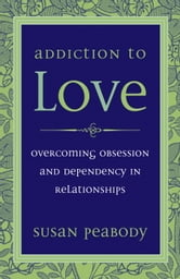 Addiction to Love - Overcoming Obsession and Dependency in Relationships ebook by Susan Peabody