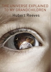 The Universe Explained To My Grandchildren ebook by Hubert Reeves