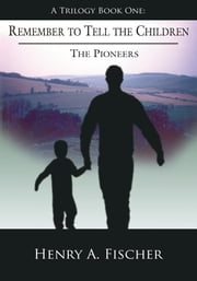 Remember to Tell the Children - A Trilogy Book One: The Pioneers ebook by Henry A. Fischer