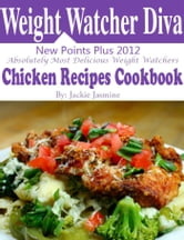 Weight Watchers Diva New Points Plus 2012 Absolutely Most Delicious Weight Watchers Chicken Recipes Cookbook ebook by Jackie Jasmine