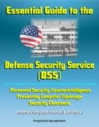 Essential Guide to the Defense Security Service (DSS) - Personnel Security, Counterintelligence, Preventing Computer Espionage, Security Clearance, Improving Industrial Security ebook by Progressive Management